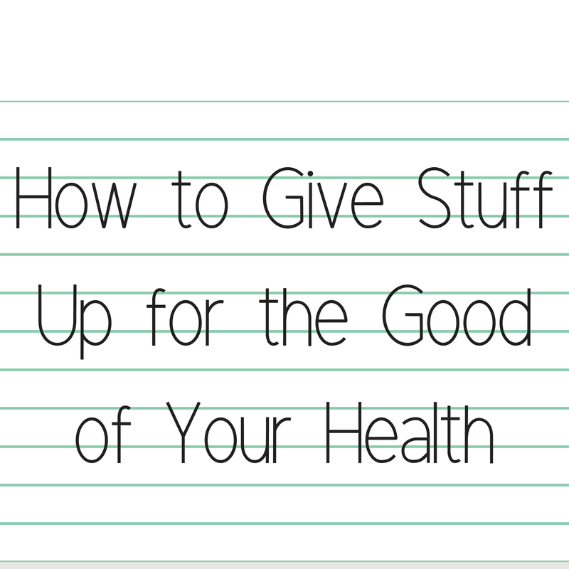 How to Give Stuff Up for the Good of Your Health